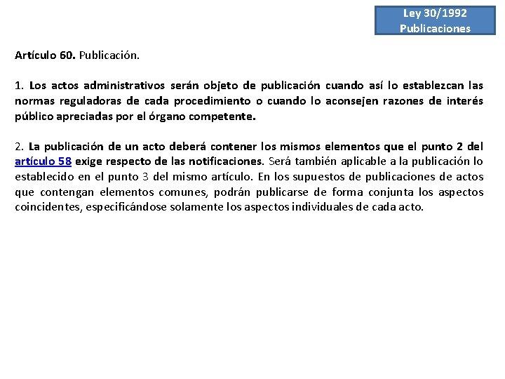 Ley 30/1992 Publicaciones Artículo 60. Publicación. 1. Los actos administrativos serán objeto de publicación