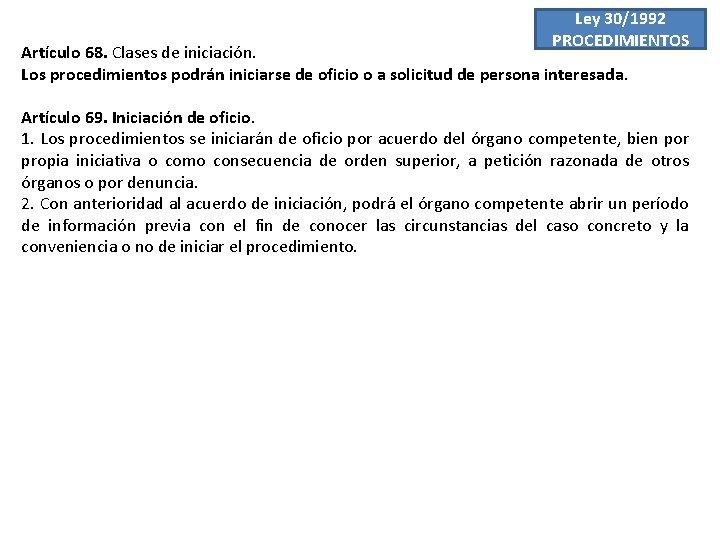 Ley 30/1992 PROCEDIMIENTOS Artículo 68. Clases de iniciación. Los procedimientos podrán iniciarse de oficio