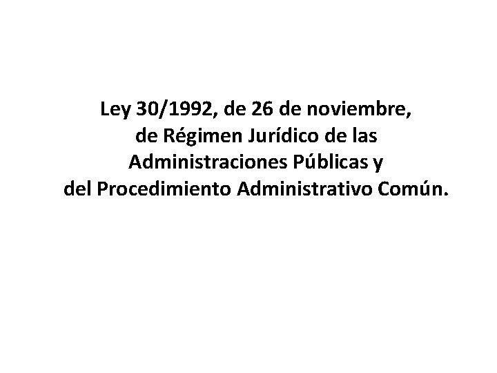 Ley 30/1992, de 26 de noviembre, de Régimen Jurídico de las Administraciones Públicas y