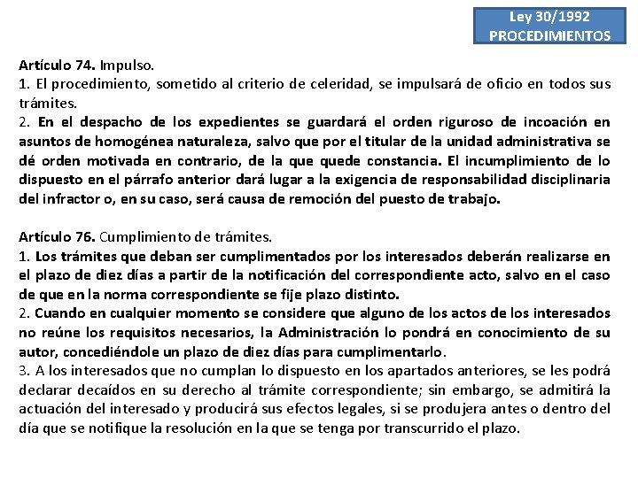 Ley 30/1992 PROCEDIMIENTOS Artículo 74. Impulso. 1. El procedimiento, sometido al criterio de celeridad,