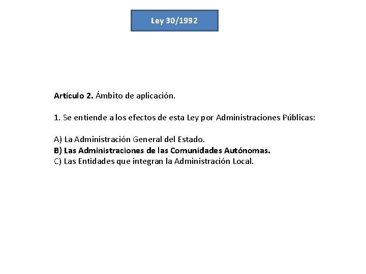 Ley 30/1992 Artículo 2. Ámbito de aplicación. 1. Se entiende a los efectos de