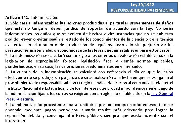 Ley 30/1992 RESPONSABILIDAD PATRIMONIAL Artículo 141. Indemnización. 1. Sólo serán indemnizables las lesiones producidas