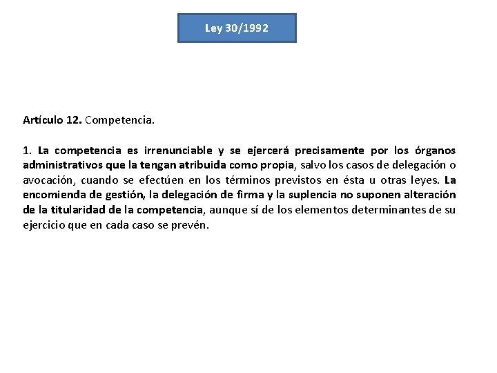 Ley 30/1992 Artículo 12. Competencia. 1. La competencia es irrenunciable y se ejercerá precisamente