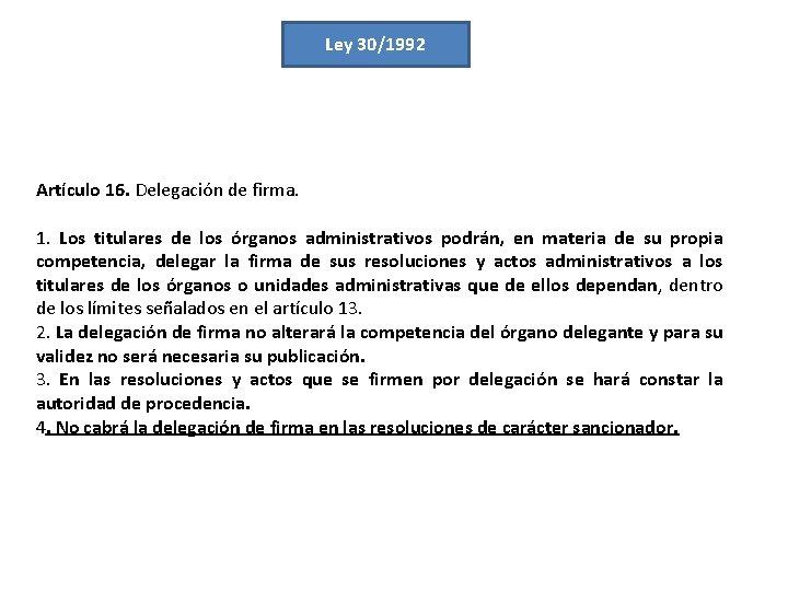 Ley 30/1992 Artículo 16. Delegación de firma. 1. Los titulares de los órganos administrativos