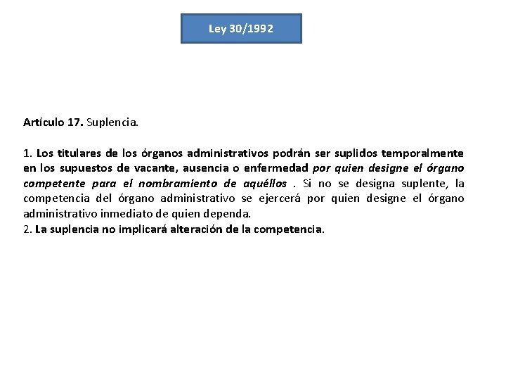 Ley 30/1992 Artículo 17. Suplencia. 1. Los titulares de los órganos administrativos podrán ser