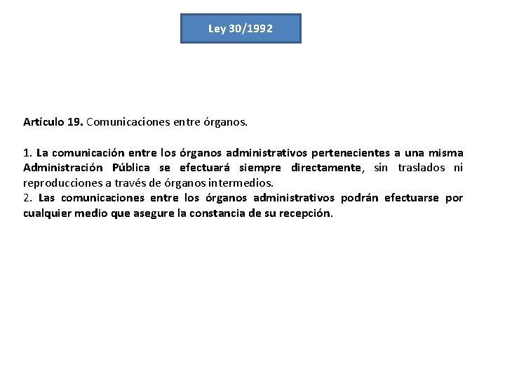 Ley 30/1992 Artículo 19. Comunicaciones entre órganos. 1. La comunicación entre los órganos administrativos