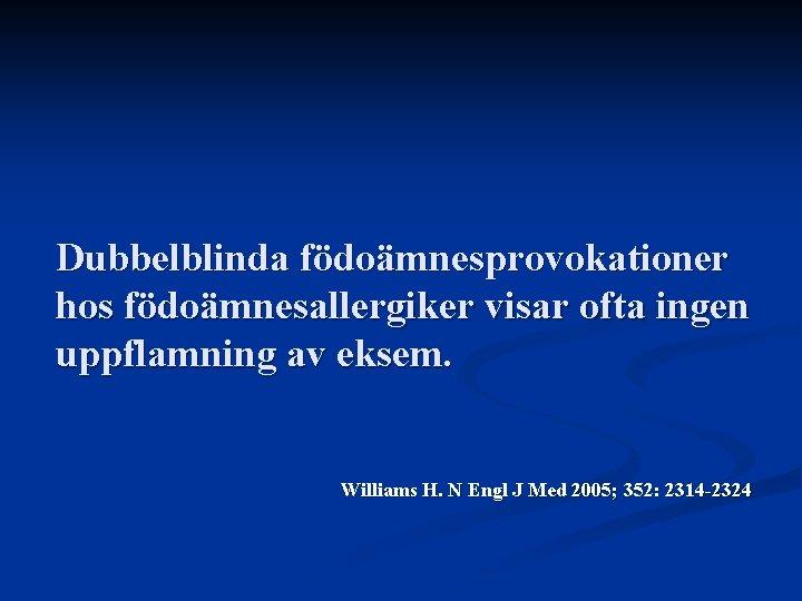 Dubbelblinda födoämnesprovokationer hos födoämnesallergiker visar ofta ingen uppflamning av eksem. Williams H. N Engl