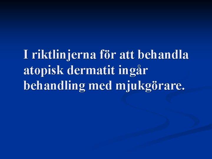 I riktlinjerna för att behandla atopisk dermatit ingår behandling med mjukgörare.