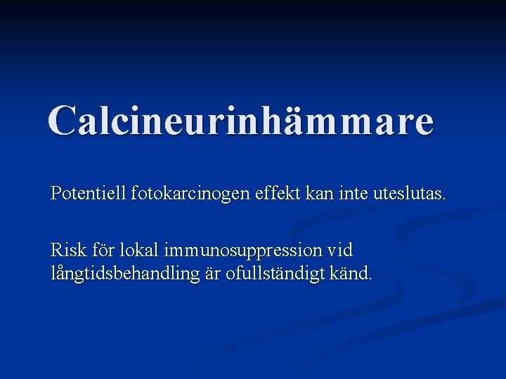 Calcineurinhämmare Potentiell fotokarcinogen effekt kan inte uteslutas. Risk för lokal immunosuppression vid långtidsbehandling är