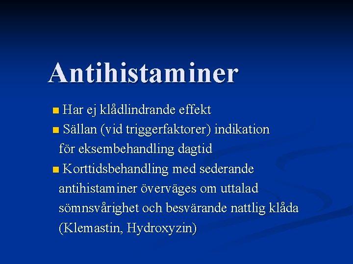 Antihistaminer Har ej klådlindrande effekt n Sällan (vid triggerfaktorer) indikation för eksembehandling dagtid n