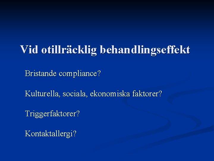 Vid otillräcklig behandlingseffekt Bristande compliance? Kulturella, sociala, ekonomiska faktorer? Triggerfaktorer? Kontaktallergi?