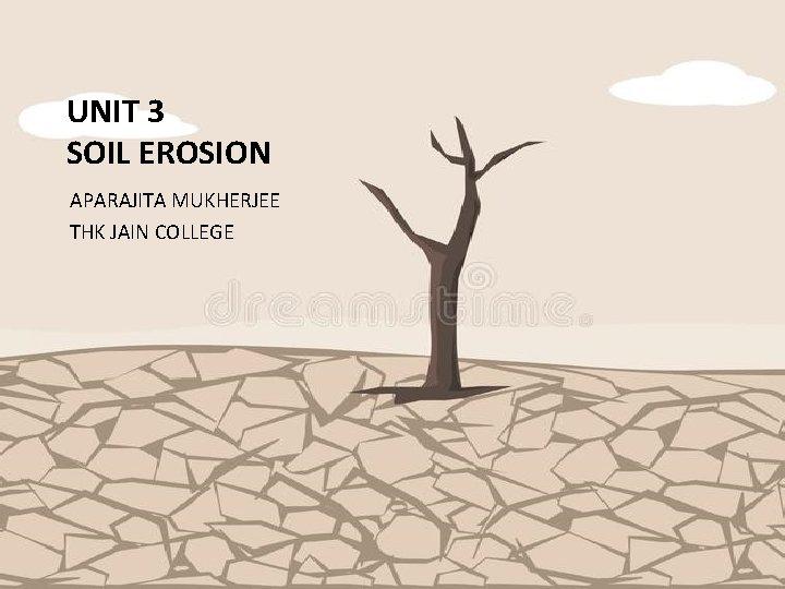 UNIT 3 SOIL EROSION APARAJITA MUKHERJEE THK JAIN COLLEGE
