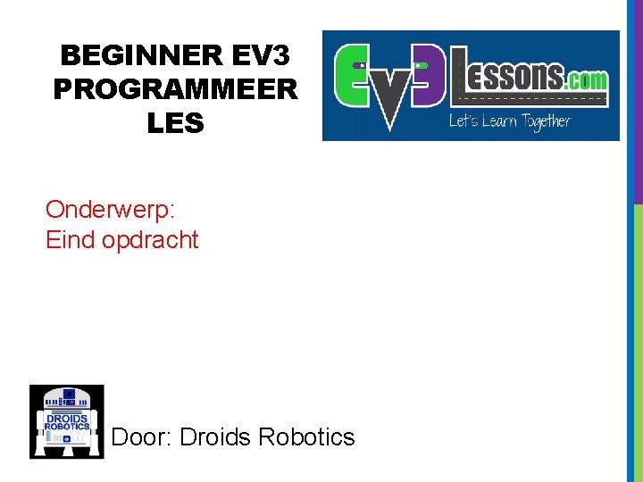 BEGINNER EV 3 PROGRAMMEER LES Onderwerp: Eind opdracht Door: Droids Robotics