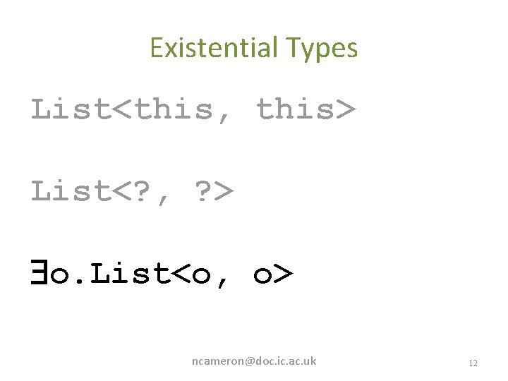 Existential Types List<this, this> List<? , ? > o. List<o, o> ncameron@doc. ic. ac.