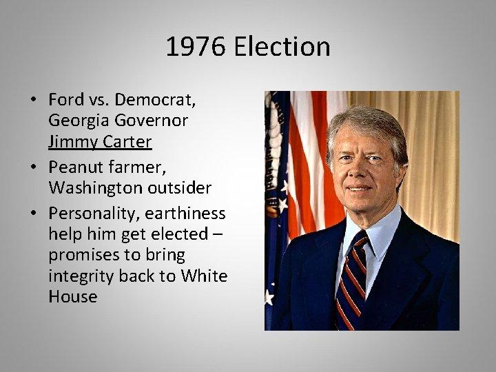 1976 Election • Ford vs. Democrat, Georgia Governor Jimmy Carter • Peanut farmer, Washington