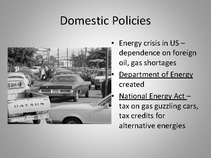 Domestic Policies • Energy crisis in US – dependence on foreign oil, gas shortages