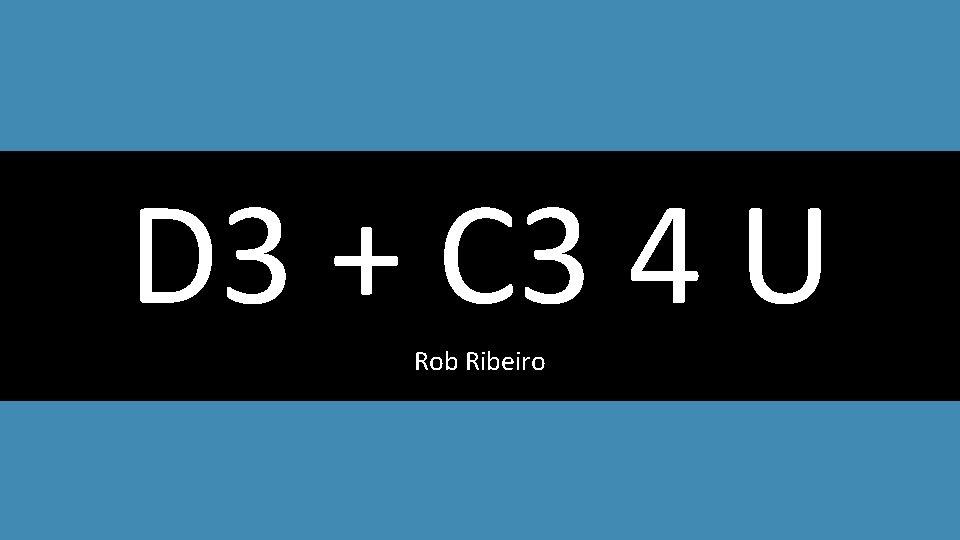 D 3 + C 3 4 U Rob Ribeiro