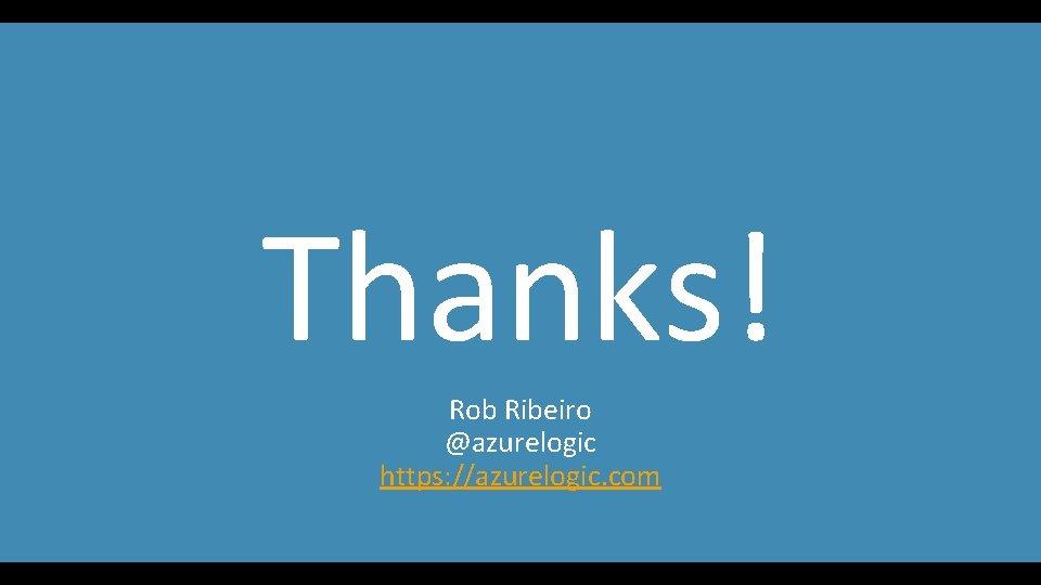Thanks! Rob Ribeiro @azurelogic https: //azurelogic. com