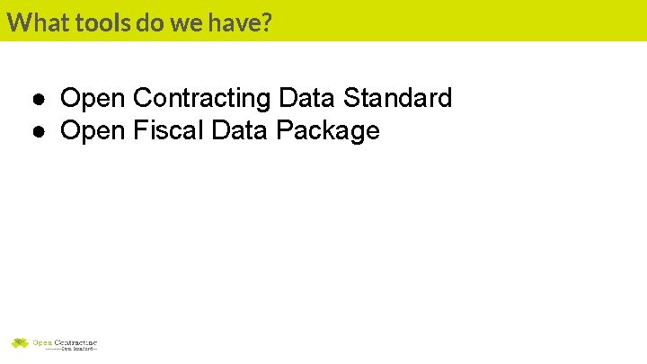 What tools do we have? ● Open Contracting Data Standard ● Open Fiscal Data
