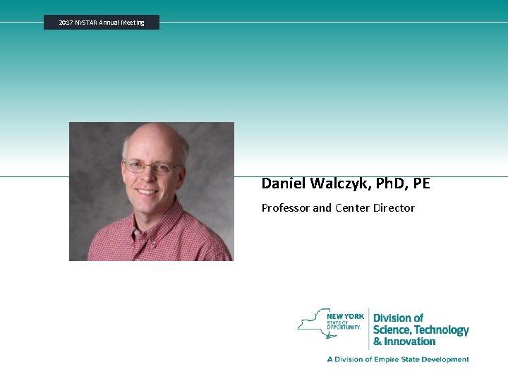 2017 NYSTAR Annual Meeting Daniel Walczyk, Ph. D, PE Professor and Center Director