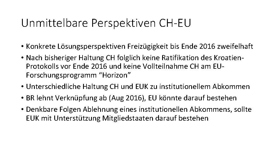 Unmittelbare Perspektiven CH-EU • Konkrete Lösungsperspektiven Freizügigkeit bis Ende 2016 zweifelhaft • Nach bisheriger