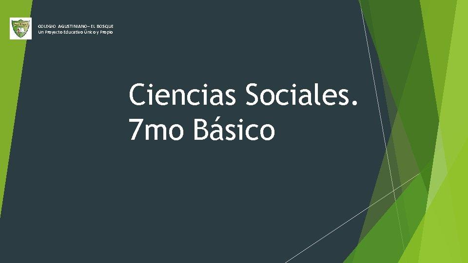 COLEGIO AGUSTINIANO– EL BOSQUE Un Proyecto Educativo Único y Propio Ciencias Sociales. 7 mo