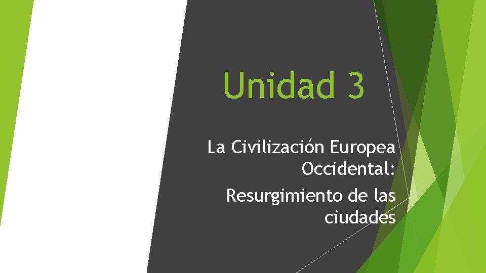 Unidad 3 La Civilización Europea Occidental: Resurgimiento de las ciudades