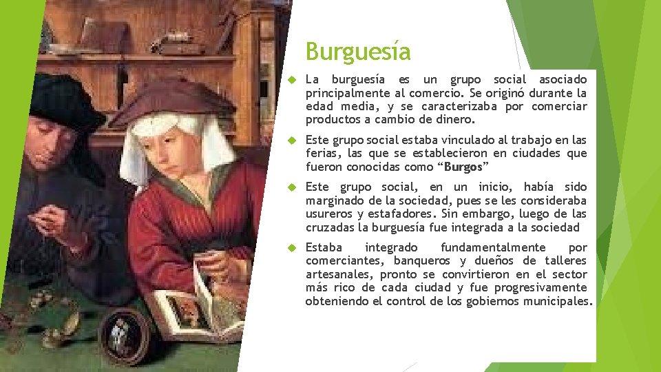 Burguesía La burguesía es un grupo social asociado principalmente al comercio. Se originó durante