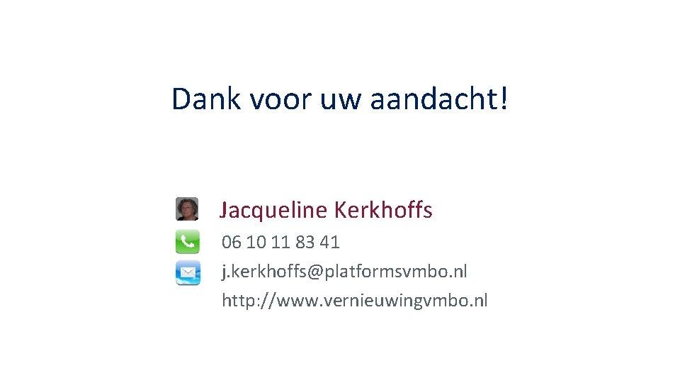 Dank voor uw aandacht! Jacqueline Kerkhoffs 06 10 11 83 41 j. kerkhoffs@platformsvmbo. nl