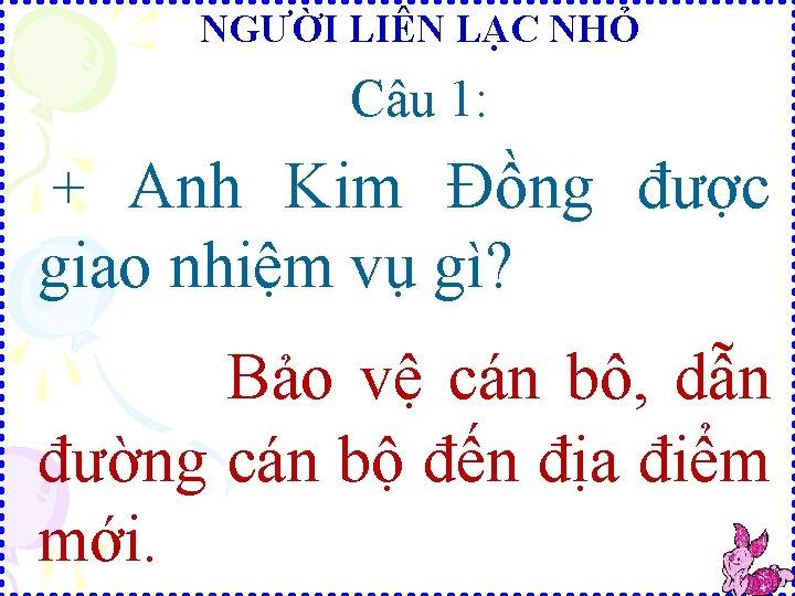 NGƯỜI LIÊN LẠC NHỎ Câu 1: + Anh Kim Đồng được giao nhiệm vụ