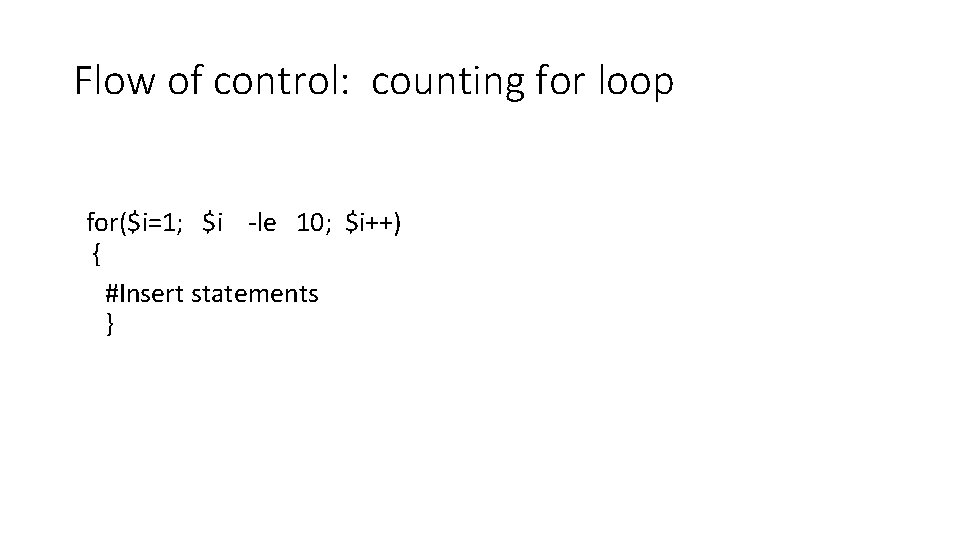 Flow of control: counting for loop for($i=1; $i -le 10; $i++) { #Insert statements