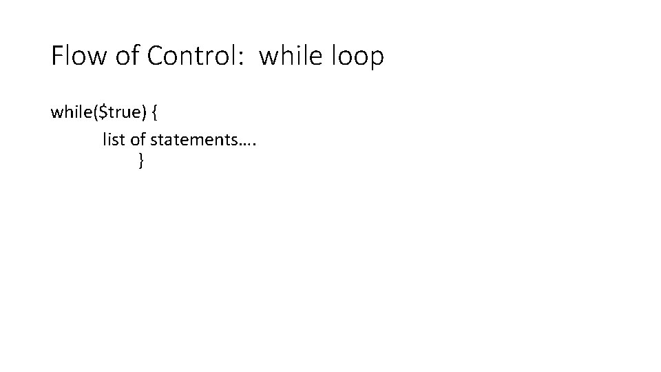 Flow of Control: while loop while($true) { list of statements…. }