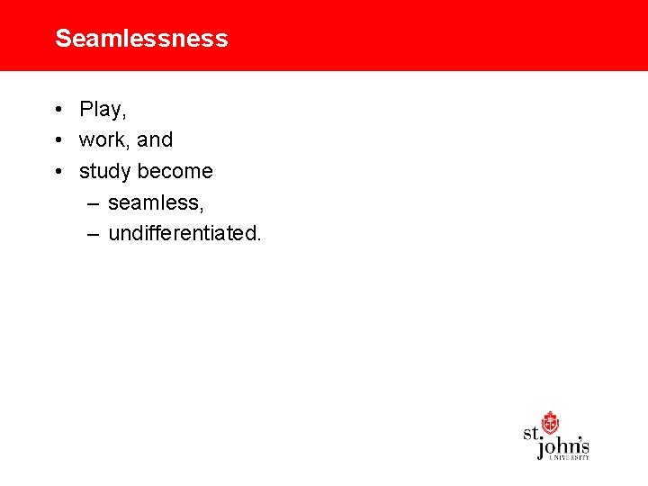 Seamlessness • Play, • work, and • study become – seamless, – undifferentiated.