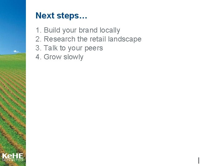 Next steps… 1. Build your brand locally 2. Research the retail landscape 3. Talk