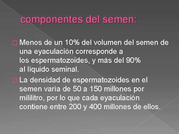 componentes del semen: � Menos de un 10% del volumen del semen de una