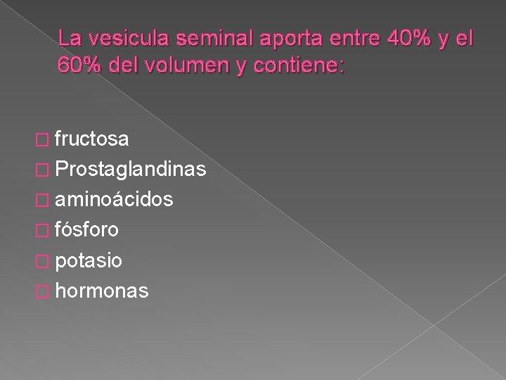 La vesicula seminal aporta entre 40% y el 60% del volumen y contiene: �