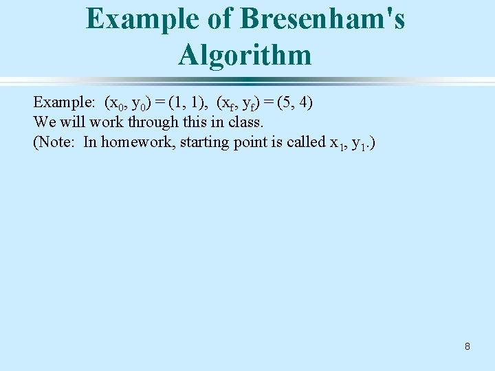 Example of Bresenham's Algorithm Example: (x 0, y 0) = (1, 1), (xf, yf)