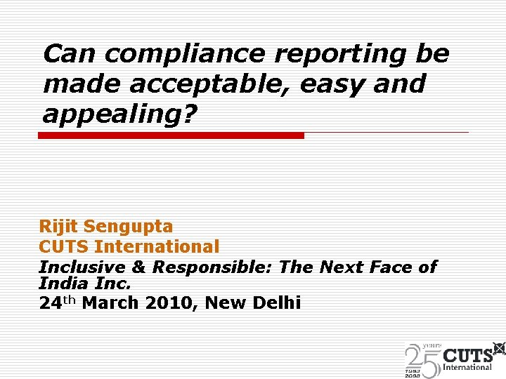 Can compliance reporting be made acceptable, easy and appealing? Rijit Sengupta CUTS International Inclusive