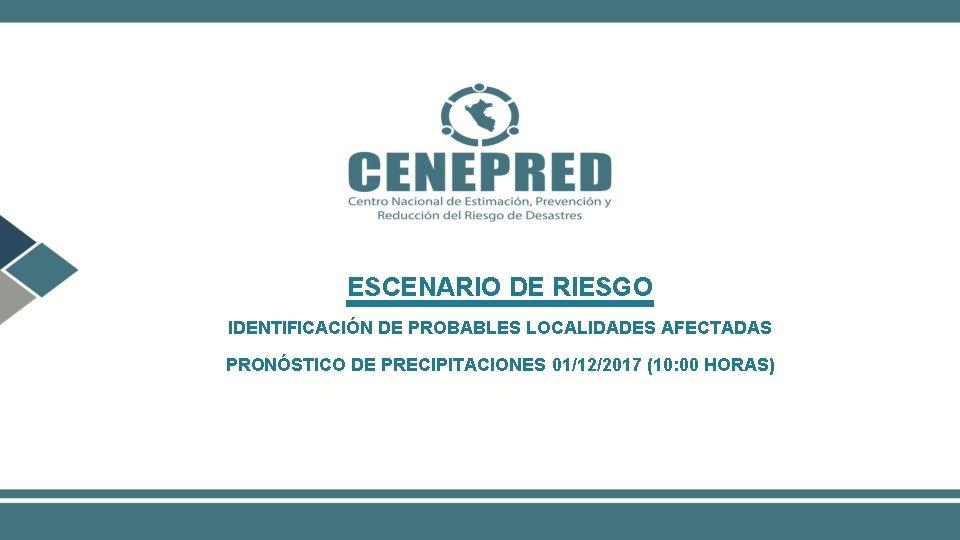 ESCENARIO DE RIESGO IDENTIFICACIÓN DE PROBABLES LOCALIDADES AFECTADAS PRONÓSTICO DE PRECIPITACIONES 01/12/2017 (10: 00