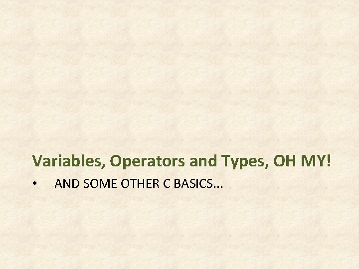 Variables, Operators and Types, OH MY! • AND SOME OTHER C BASICS. . .