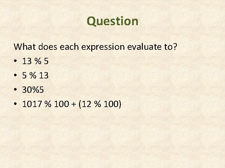 Question What does each expression evaluate to? • 13 % 5 • 5 %