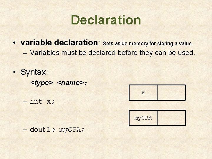 Declaration • variable declaration: Sets aside memory for storing a value. – Variables must