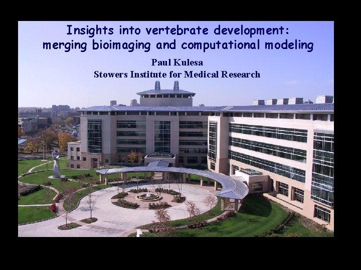 Insights into vertebrate development: merging bioimaging and computational modeling Paul Kulesa Stowers Institute for