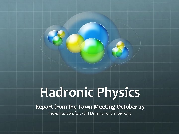 Hadronic Physics Report from the Town Meeting October 25 Sebastian Kuhn, Old Dominion University