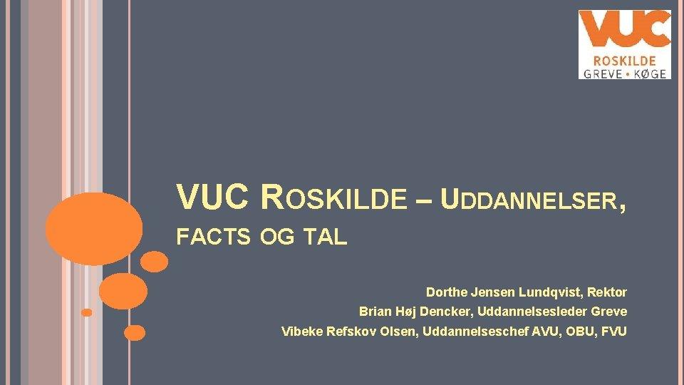 VUC ROSKILDE – UDDANNELSER, FACTS OG TAL Dorthe Jensen Lundqvist, Rektor Brian Høj Dencker,
