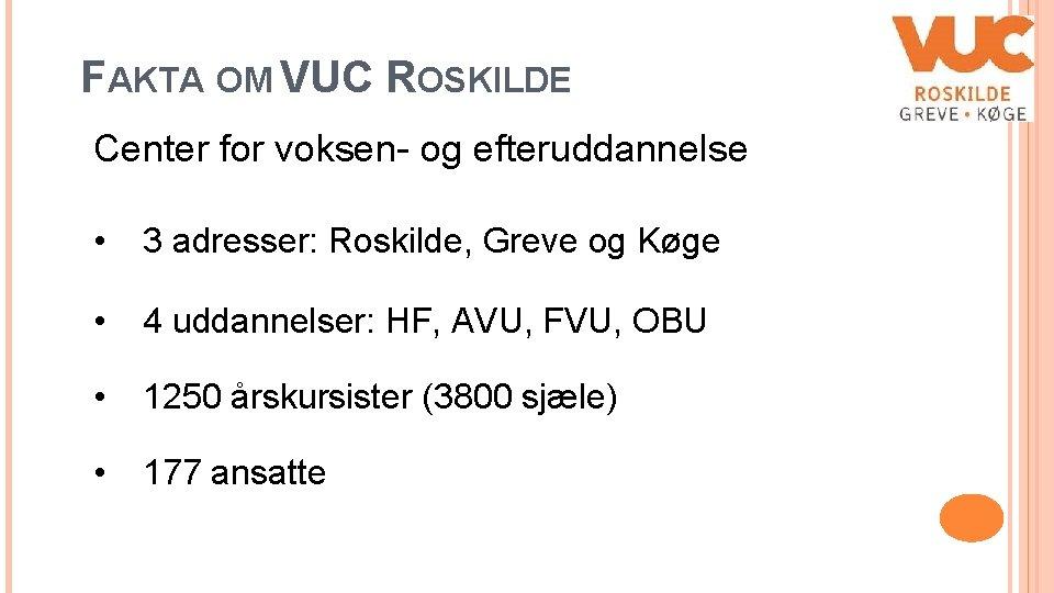 FAKTA OM VUC ROSKILDE Center for voksen- og efteruddannelse • 3 adresser: Roskilde, Greve