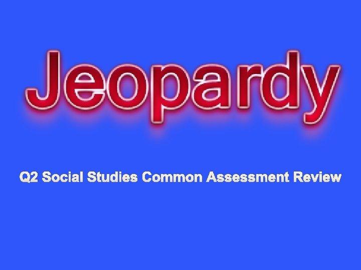 Q 2 Social Studies Common Assessment Review