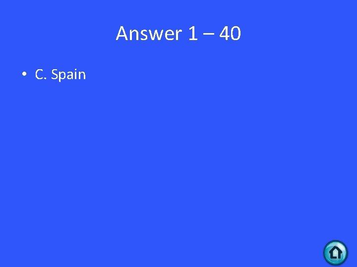 Answer 1 – 40 • C. Spain