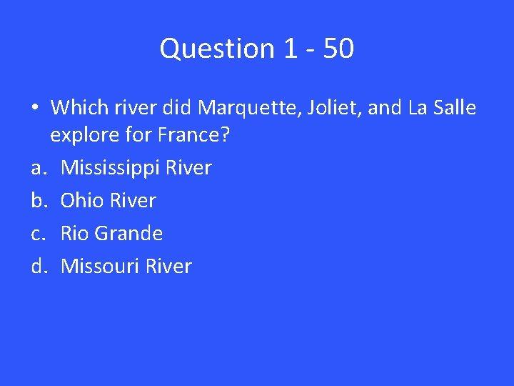 Question 1 - 50 • Which river did Marquette, Joliet, and La Salle explore