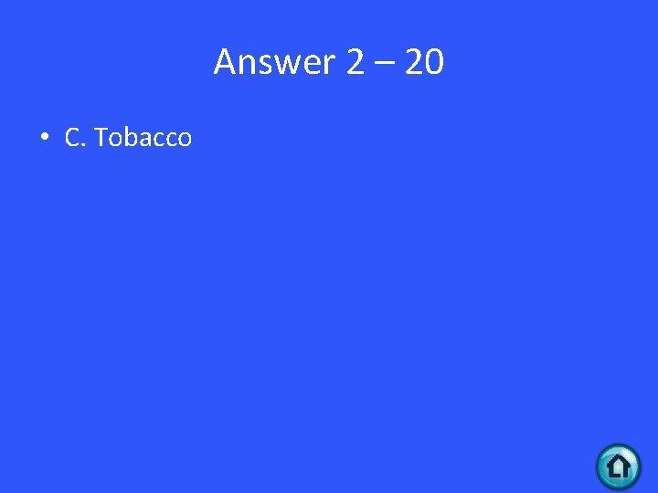 Answer 2 – 20 • C. Tobacco